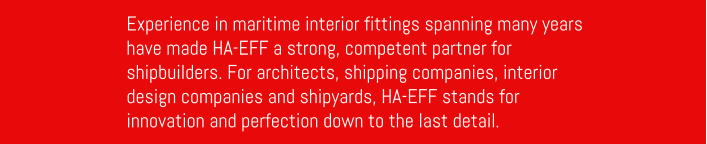 Experience in maritime interior fittings spanning many years have made HA-EFF a strong, competent partner for shipbuilders. For architects, shipping companies, interior design companies and shipyards, HA-EFF stands for innovation and perfection down to the last detail.